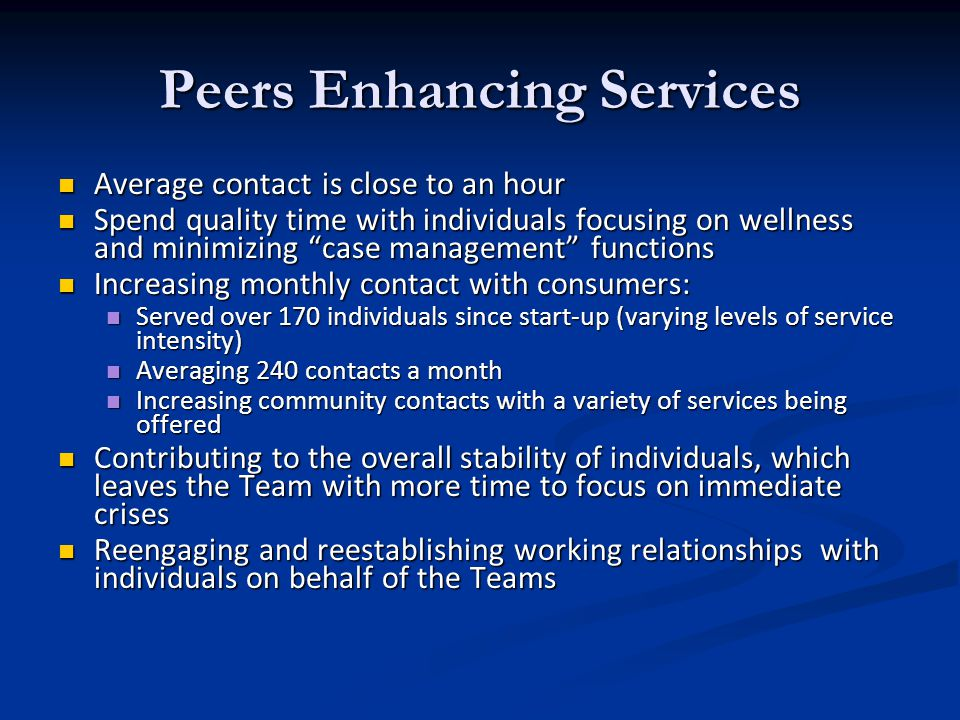 Peers Enhancing Services Average contact is close to an hour Average contact is close to an hour Spend quality time with individuals focusing on wellness and minimizing case management functions Spend quality time with individuals focusing on wellness and minimizing case management functions Increasing monthly contact with consumers: Increasing monthly contact with consumers: Served over 170 individuals since start-up (varying levels of service intensity) Served over 170 individuals since start-up (varying levels of service intensity) Averaging 240 contacts a month Averaging 240 contacts a month Increasing community contacts with a variety of services being offered Increasing community contacts with a variety of services being offered Contributing to the overall stability of individuals, which leaves the Team with more time to focus on immediate crises Contributing to the overall stability of individuals, which leaves the Team with more time to focus on immediate crises Reengaging and reestablishing working relationships with individuals on behalf of the Teams Reengaging and reestablishing working relationships with individuals on behalf of the Teams