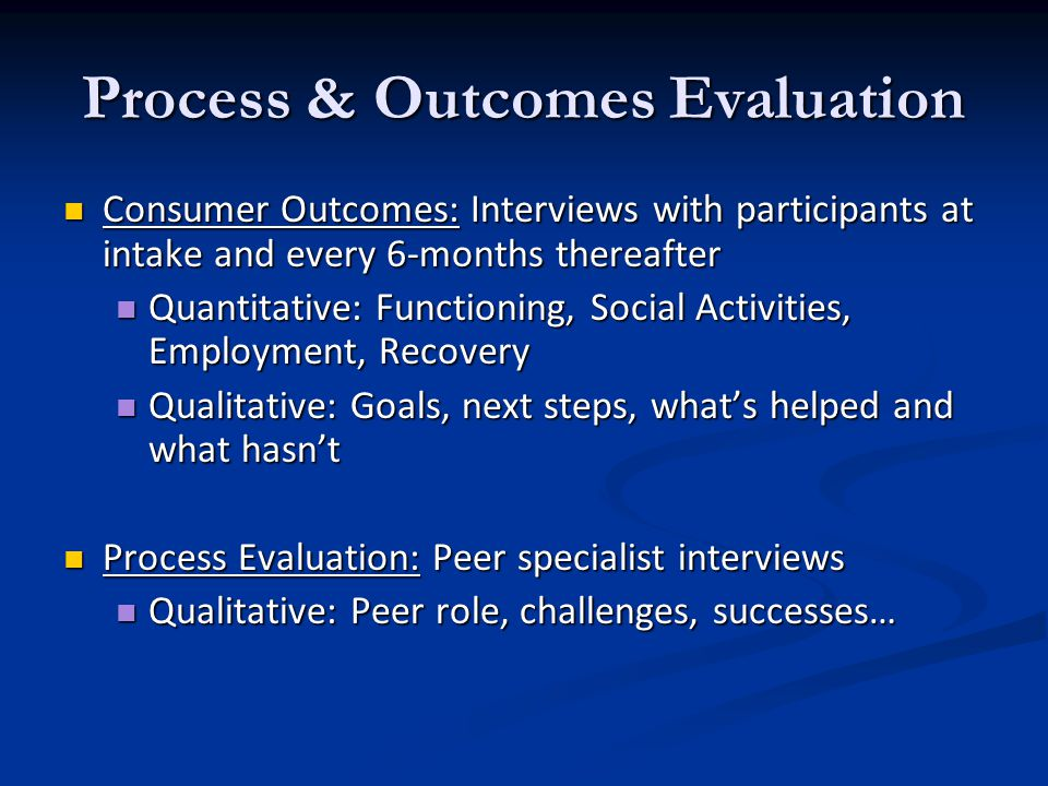 Process & Outcomes Evaluation Consumer Outcomes: Interviews with participants at intake and every 6-months thereafter Consumer Outcomes: Interviews with participants at intake and every 6-months thereafter Quantitative: Functioning, Social Activities, Employment, Recovery Quantitative: Functioning, Social Activities, Employment, Recovery Qualitative: Goals, next steps, what's helped and what hasn't Qualitative: Goals, next steps, what's helped and what hasn't Process Evaluation: Peer specialist interviews Process Evaluation: Peer specialist interviews Qualitative: Peer role, challenges, successes… Qualitative: Peer role, challenges, successes…