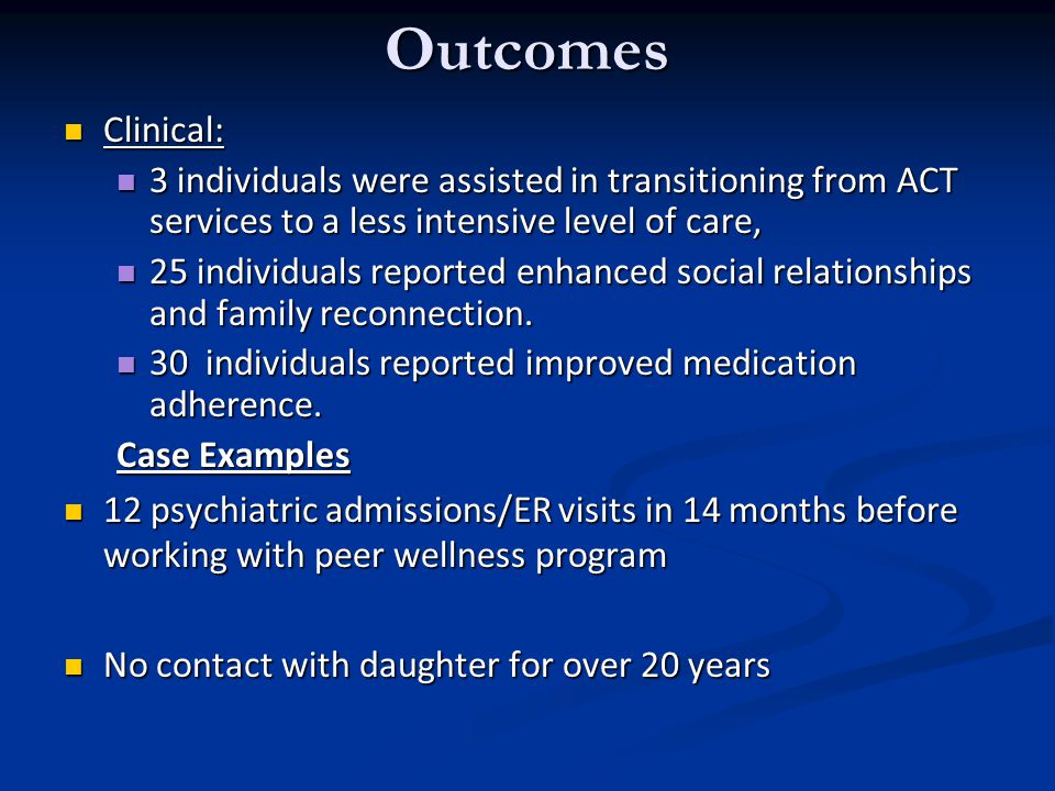 Outcomes Clinical: Clinical: 3 individuals were assisted in transitioning from ACT services to a less intensive level of care, 3 individuals were assisted in transitioning from ACT services to a less intensive level of care, 25 individuals reported enhanced social relationships and family reconnection.