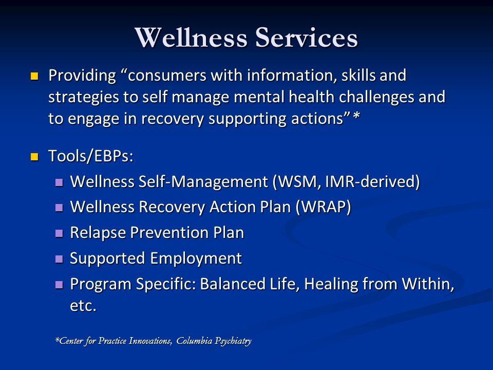 Wellness Services Providing consumers with information, skills and strategies to self manage mental health challenges and to engage in recovery supporting actions * Providing consumers with information, skills and strategies to self manage mental health challenges and to engage in recovery supporting actions * Tools/EBPs: Tools/EBPs: Wellness Self-Management (WSM, IMR-derived) Wellness Self-Management (WSM, IMR-derived) Wellness Recovery Action Plan (WRAP) Wellness Recovery Action Plan (WRAP) Relapse Prevention Plan Relapse Prevention Plan Supported Employment Supported Employment Program Specific: Balanced Life, Healing from Within, etc.