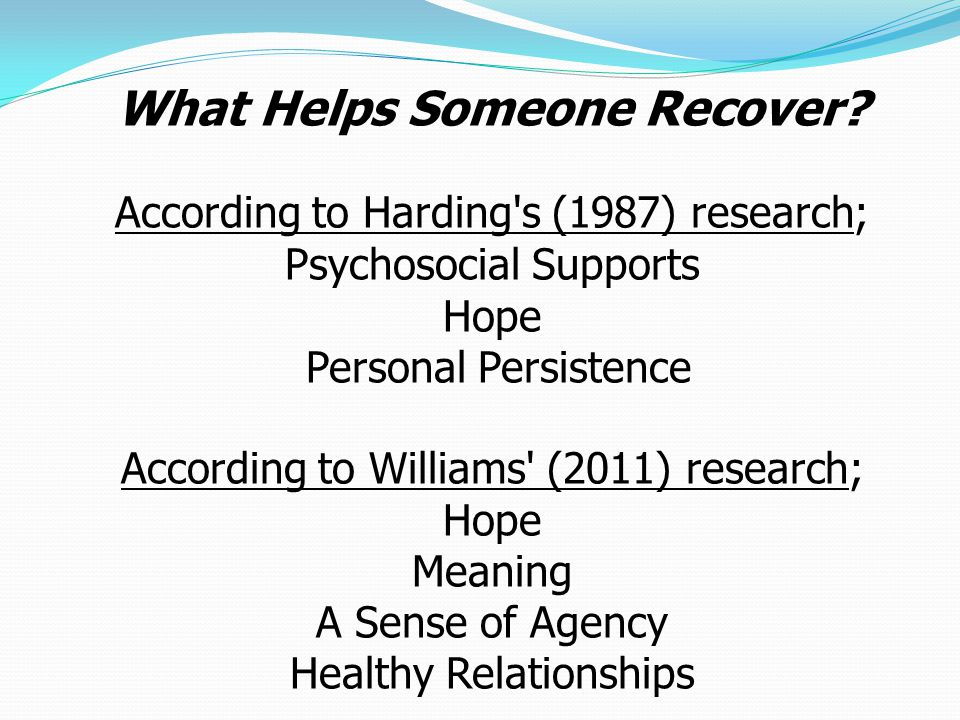What Helps Someone Recover? According to Harding's (1987) research; Psychosocial Supports Hope Personal Persistence According to Williams' (2011) rese