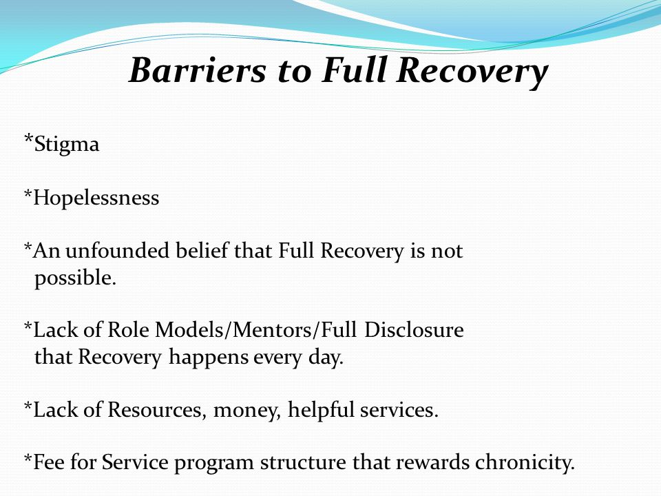 Barriers to Full Recovery * Stigma *Hopelessness *An unfounded belief that Full Recovery is not possible. *Lack of Role Models/Mentors/Full Disclosure