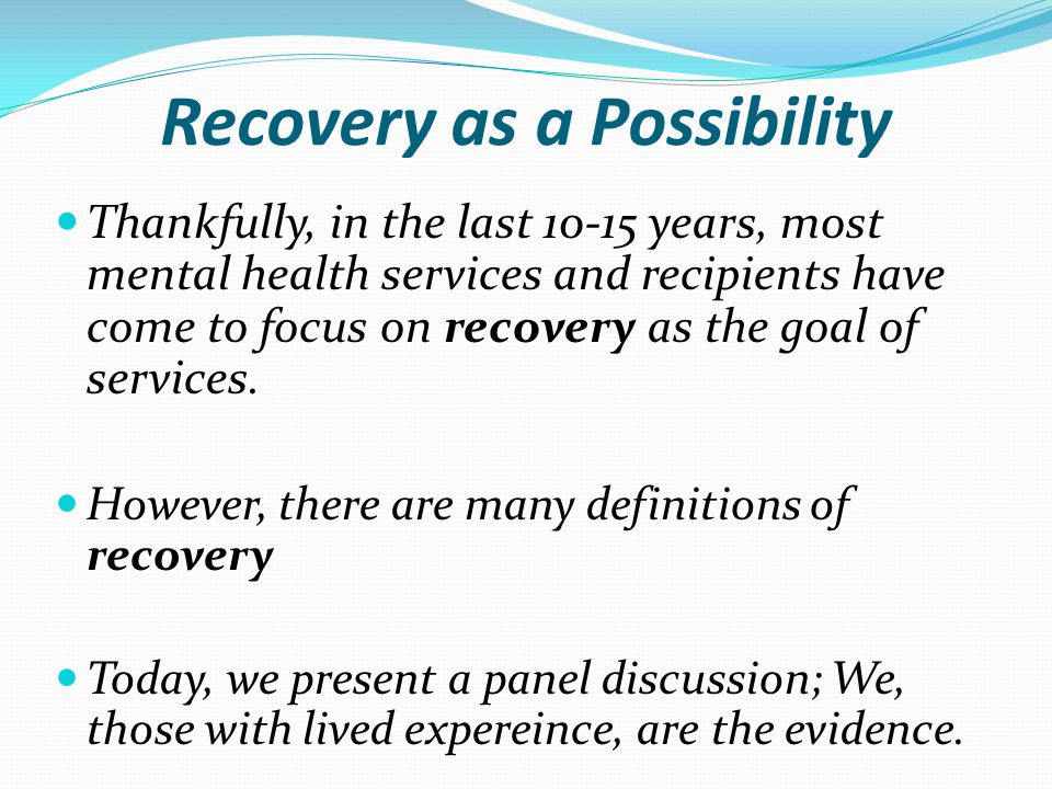 Recovery as a Possibility Thankfully, in the last 10-15 years, most mental health services and recipients have come to focus on recovery as the goal o