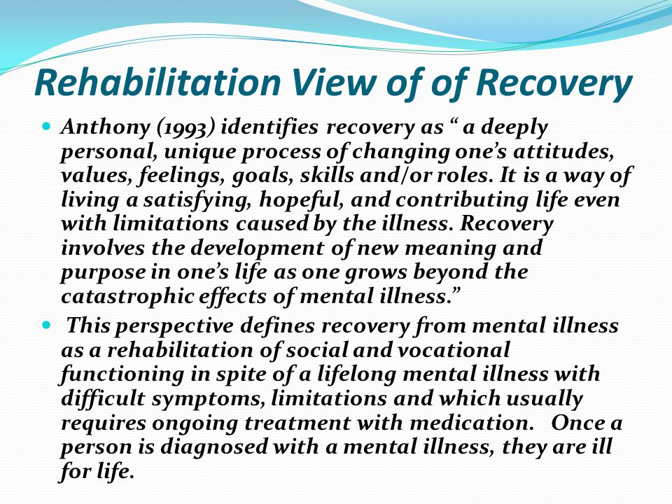 """Rehabilitation View of of Recovery Anthony (1993) identifies recovery as """" a deeply personal, unique process of changing one's attitudes, values, feel"""