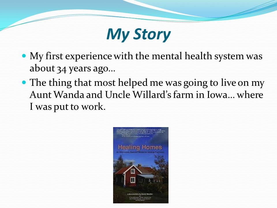My Story My first experience with the mental health system was about 34 years ago… The thing that most helped me was going to live on my Aunt Wanda an