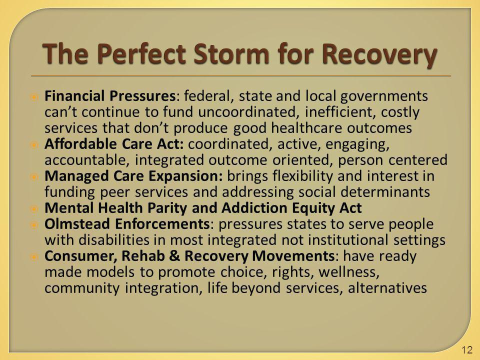  Financial Pressures: federal, state and local governments can't continue to fund uncoordinated, inefficient, costly services that don't produce good healthcare outcomes  Affordable Care Act: coordinated, active, engaging, accountable, integrated outcome oriented, person centered  Managed Care Expansion: brings flexibility and interest in funding peer services and addressing social determinants  Mental Health Parity and Addiction Equity Act  Olmstead Enforcements: pressures states to serve people with disabilities in most integrated not institutional settings  Consumer, Rehab & Recovery Movements: have ready made models to promote choice, rights, wellness, community integration, life beyond services, alternatives 12