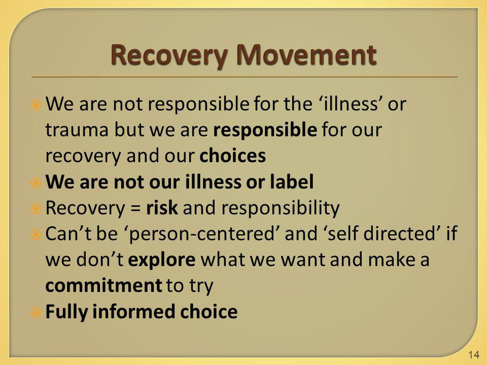  We are not responsible for the 'illness' or trauma but we are responsible for our recovery and our choices  We are not our illness or label  Recovery = risk and responsibility  Can't be 'person-centered' and 'self directed' if we don't explore what we want and make a commitment to try  Fully informed choice 14