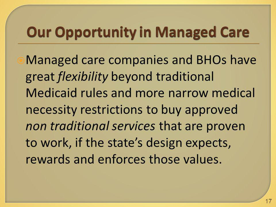  Managed care companies and BHOs have great flexibility beyond traditional Medicaid rules and more narrow medical necessity restrictions to buy approved non traditional services that are proven to work, if the state's design expects, rewards and enforces those values.