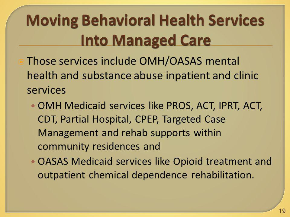  Those services include OMH/OASAS mental health and substance abuse inpatient and clinic services OMH Medicaid services like PROS, ACT, IPRT, ACT, CDT, Partial Hospital, CPEP, Targeted Case Management and rehab supports within community residences and OASAS Medicaid services like Opioid treatment and outpatient chemical dependence rehabilitation.
