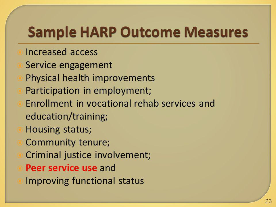  Increased access  Service engagement  Physical health improvements  Participation in employment;  Enrollment in vocational rehab services and education/training;  Housing status;  Community tenure;  Criminal justice involvement;  Peer service use and  Improving functional status 23