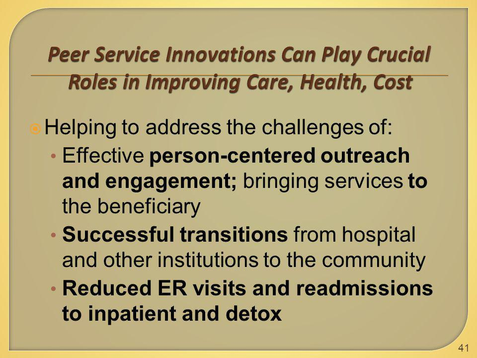  Helping to address the challenges of: Effective person-centered outreach and engagement; bringing services to the beneficiary Successful transitions from hospital and other institutions to the community Reduced ER visits and readmissions to inpatient and detox 41