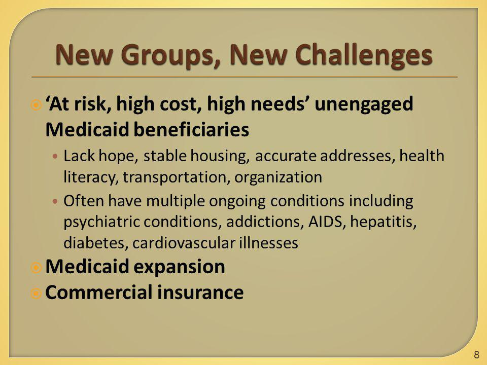  'At risk, high cost, high needs' unengaged Medicaid beneficiaries Lack hope, stable housing, accurate addresses, health literacy, transportation, organization Often have multiple ongoing conditions including psychiatric conditions, addictions, AIDS, hepatitis, diabetes, cardiovascular illnesses  Medicaid expansion  Commercial insurance 8