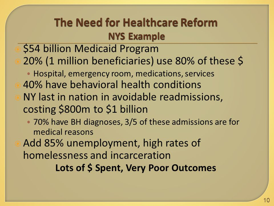  $54 billion Medicaid Program  20% (1 million beneficiaries) use 80% of these $ Hospital, emergency room, medications, services  40% have behavioral health conditions  NY last in nation in avoidable readmissions, costing $800m to $1 billion 70% have BH diagnoses, 3/5 of these admissions are for medical reasons  Add 85% unemployment, high rates of homelessness and incarceration Lots of $ Spent, Very Poor Outcomes 10