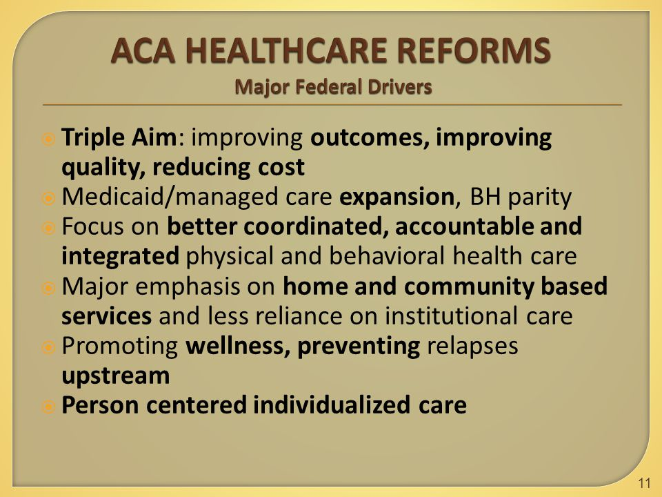 Triple Aim: improving outcomes, improving quality, reducing cost  Medicaid/managed care expansion, BH parity  Focus on better coordinated, accountable and integrated physical and behavioral health care  Major emphasis on home and community based services and less reliance on institutional care  Promoting wellness, preventing relapses upstream  Person centered individualized care 11