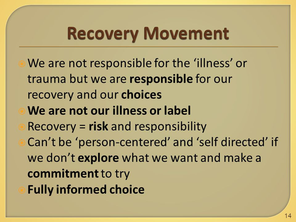  We are not responsible for the 'illness' or trauma but we are responsible for our recovery and our choices  We are not our illness or label  Recovery = risk and responsibility  Can't be 'person-centered' and 'self directed' if we don't explore what we want and make a commitment to try  Fully informed choice 14