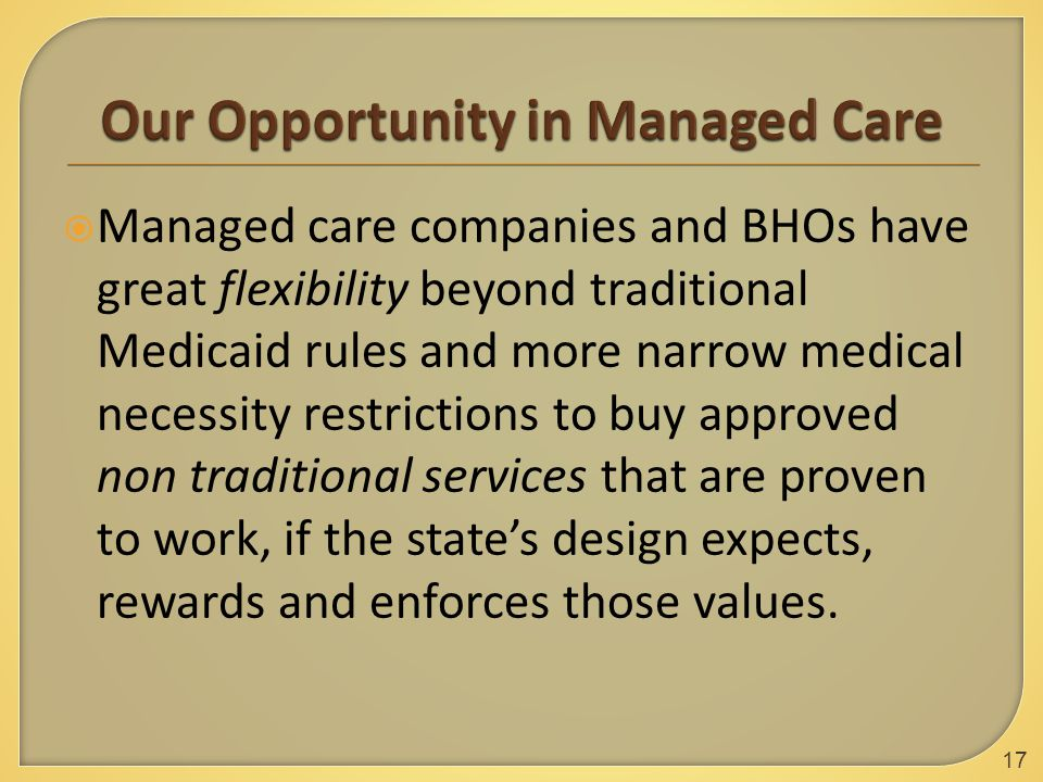  Managed care companies and BHOs have great flexibility beyond traditional Medicaid rules and more narrow medical necessity restrictions to buy approved non traditional services that are proven to work, if the state's design expects, rewards and enforces those values.