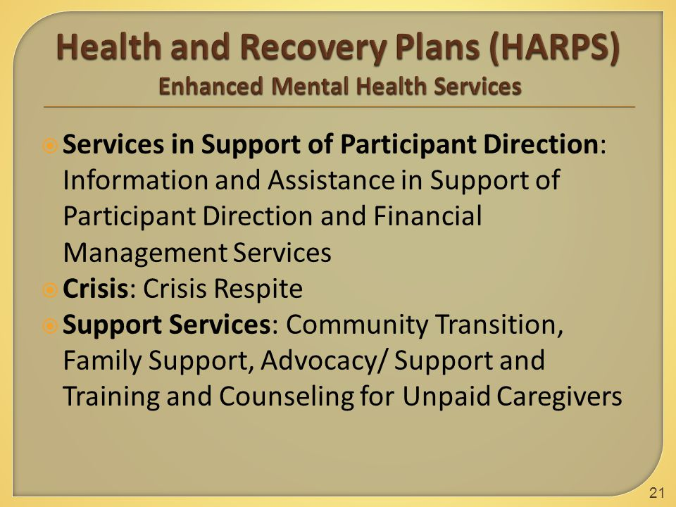  Services in Support of Participant Direction: Information and Assistance in Support of Participant Direction and Financial Management Services  Crisis: Crisis Respite  Support Services: Community Transition, Family Support, Advocacy/ Support and Training and Counseling for Unpaid Caregivers 21