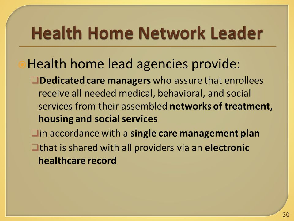  Health home lead agencies provide:  Dedicated care managers who assure that enrollees receive all needed medical, behavioral, and social services from their assembled networks of treatment, housing and social services  in accordance with a single care management plan  that is shared with all providers via an electronic healthcare record 30