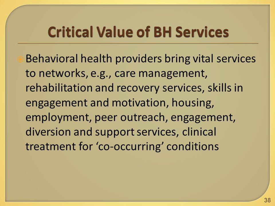  Behavioral health providers bring vital services to networks, e.g., care management, rehabilitation and recovery services, skills in engagement and motivation, housing, employment, peer outreach, engagement, diversion and support services, clinical treatment for 'co-occurring' conditions 38