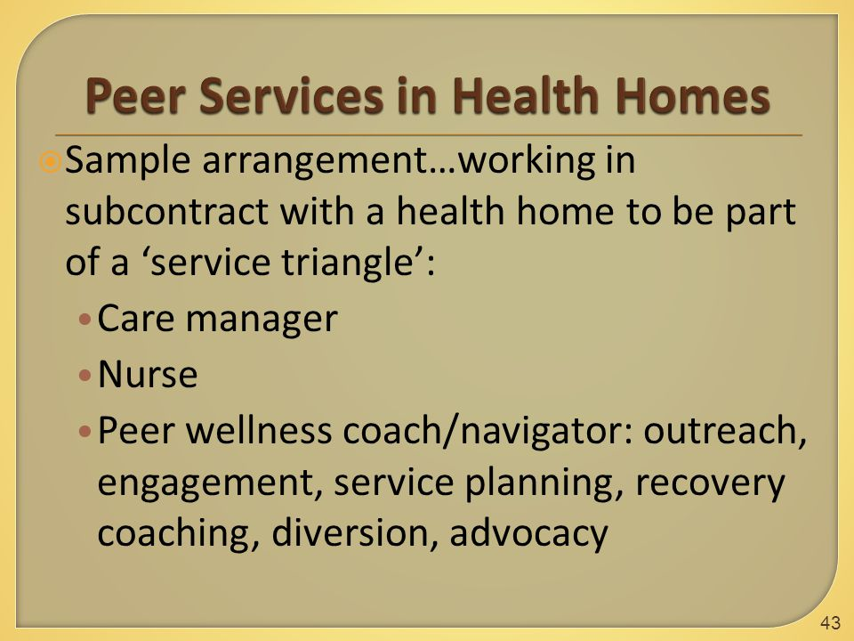  Sample arrangement…working in subcontract with a health home to be part of a 'service triangle': Care manager Nurse Peer wellness coach/navigator: outreach, engagement, service planning, recovery coaching, diversion, advocacy 43