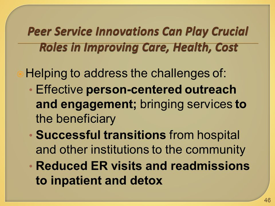  Helping to address the challenges of: Effective person-centered outreach and engagement; bringing services to the beneficiary Successful transitions from hospital and other institutions to the community Reduced ER visits and readmissions to inpatient and detox 46