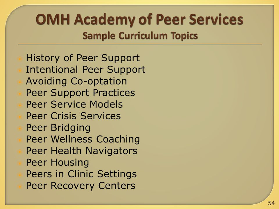54  History of Peer Support  Intentional Peer Support  Avoiding Co-optation  Peer Support Practices  Peer Service Models  Peer Crisis Services  Peer Bridging  Peer Wellness Coaching  Peer Health Navigators  Peer Housing  Peers in Clinic Settings  Peer Recovery Centers