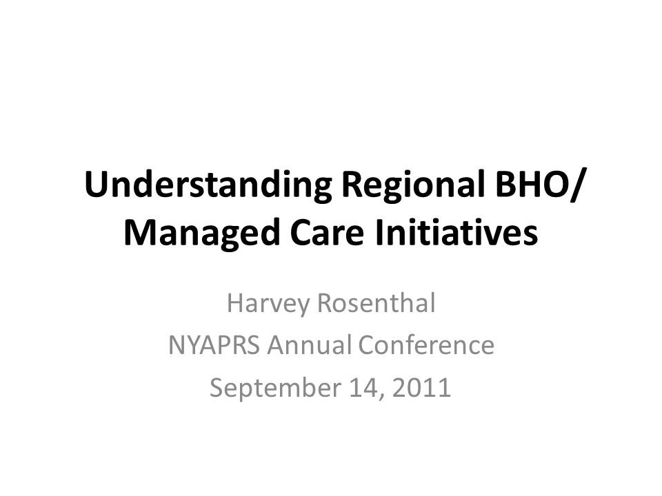 Understanding Regional BHO/ Managed Care Initiatives Harvey Rosenthal NYAPRS Annual Conference September 14, 2011
