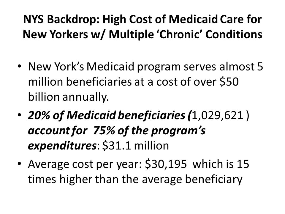 NYS Backdrop: High Cost of Medicaid Care for New Yorkers w/ Multiple 'Chronic' Conditions New York's Medicaid program serves almost 5 million beneficiaries at a cost of over $50 billion annually.