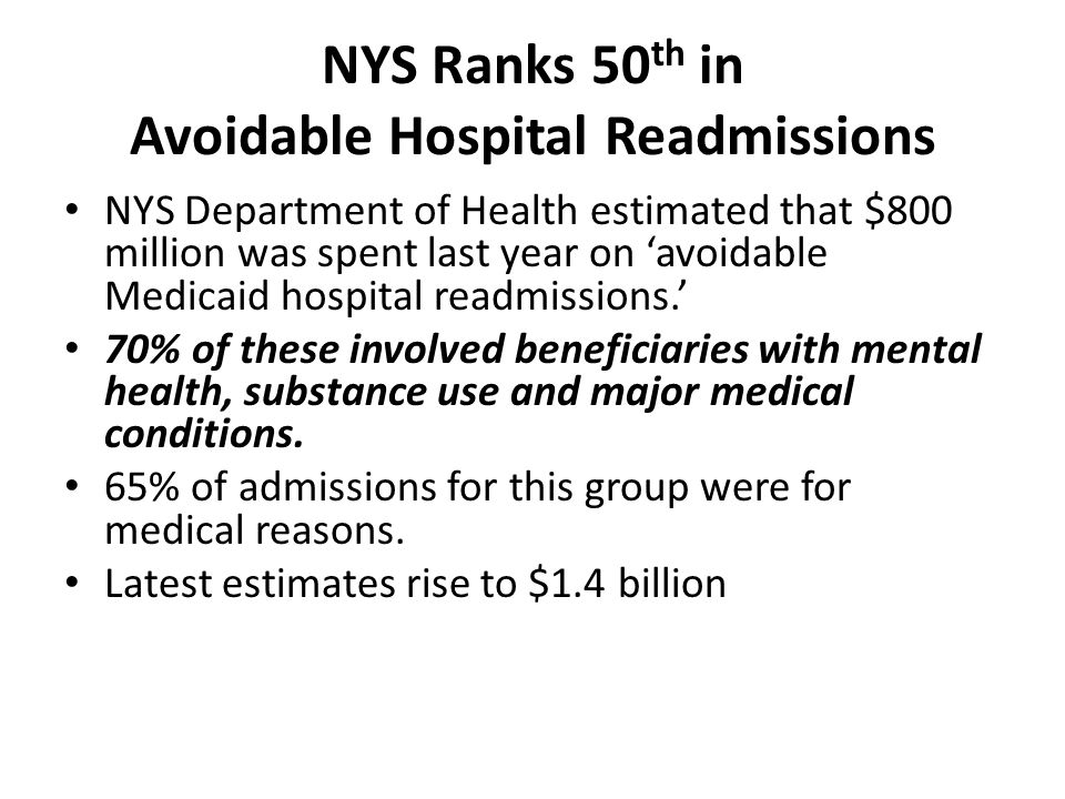 NYS Ranks 50 th in Avoidable Hospital Readmissions NYS Department of Health estimated that $800 million was spent last year on 'avoidable Medicaid hospital readmissions.' 70% of these involved beneficiaries with mental health, substance use and major medical conditions.