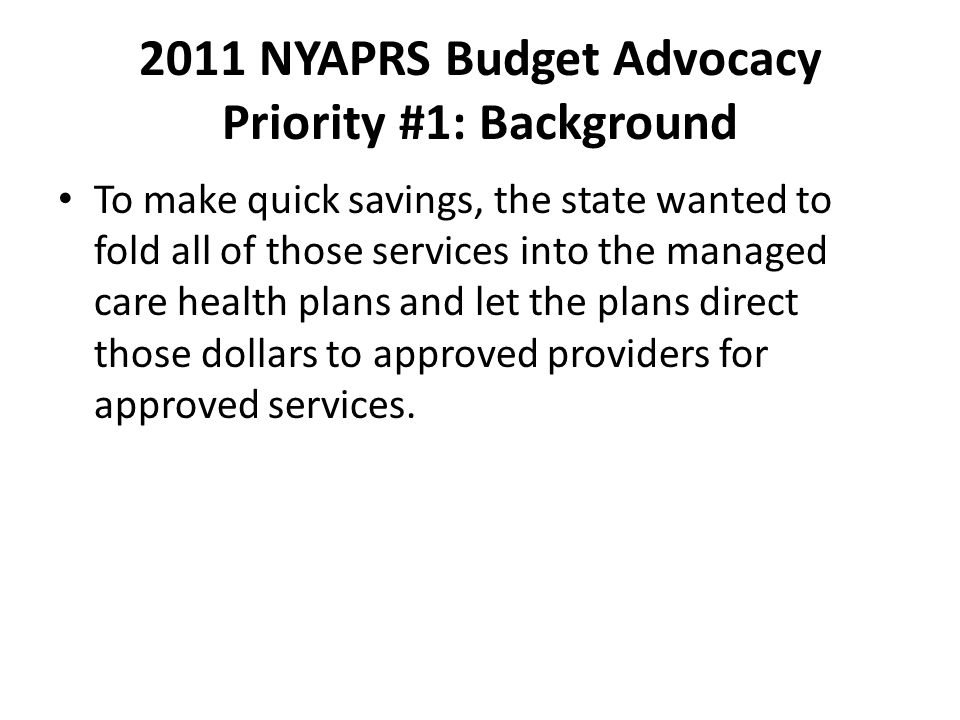 2011 NYAPRS Budget Advocacy Priority #1: Background To make quick savings, the state wanted to fold all of those services into the managed care health plans and let the plans direct those dollars to approved providers for approved services.