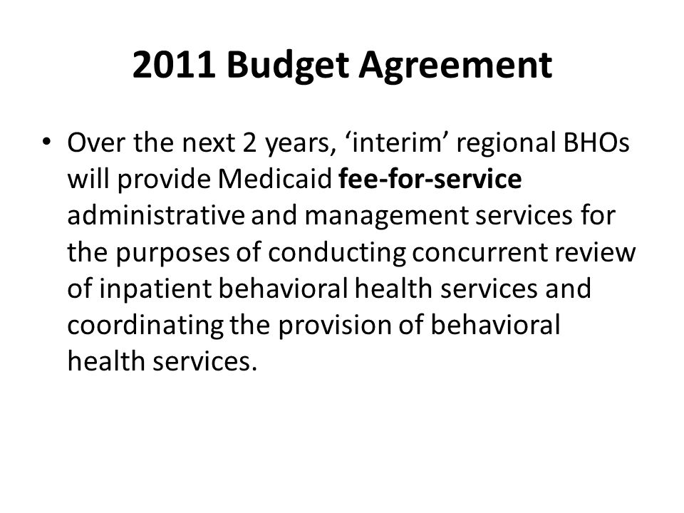 2011 Budget Agreement Over the next 2 years, 'interim' regional BHOs will provide Medicaid fee-for-service administrative and management services for the purposes of conducting concurrent review of inpatient behavioral health services and coordinating the provision of behavioral health services.