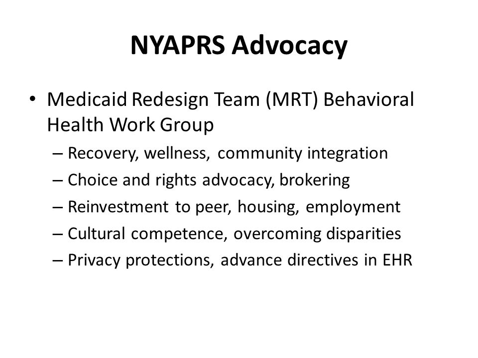 NYAPRS Advocacy Medicaid Redesign Team (MRT) Behavioral Health Work Group – Recovery, wellness, community integration – Choice and rights advocacy, brokering – Reinvestment to peer, housing, employment – Cultural competence, overcoming disparities – Privacy protections, advance directives in EHR