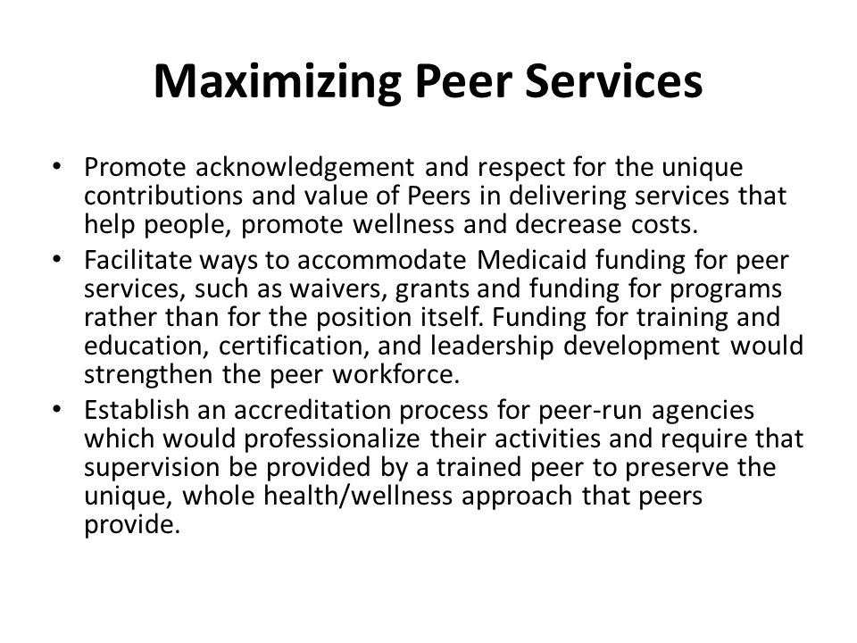 Maximizing Peer Services Promote acknowledgement and respect for the unique contributions and value of Peers in delivering services that help people, promote wellness and decrease costs.