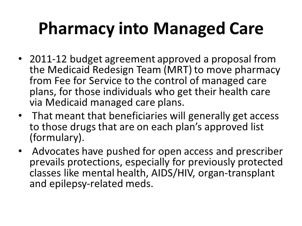 Pharmacy into Managed Care 2011-12 budget agreement approved a proposal from the Medicaid Redesign Team (MRT) to move pharmacy from Fee for Service to the control of managed care plans, for those individuals who get their health care via Medicaid managed care plans.