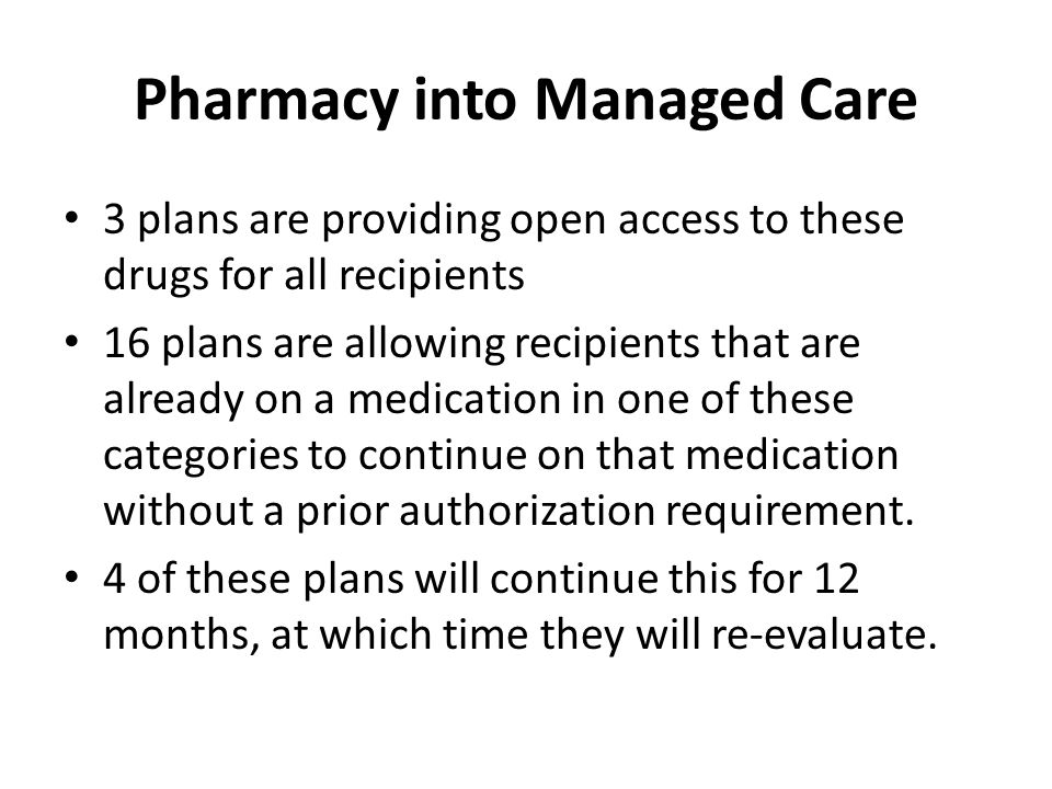 Pharmacy into Managed Care 3 plans are providing open access to these drugs for all recipients 16 plans are allowing recipients that are already on a medication in one of these categories to continue on that medication without a prior authorization requirement.