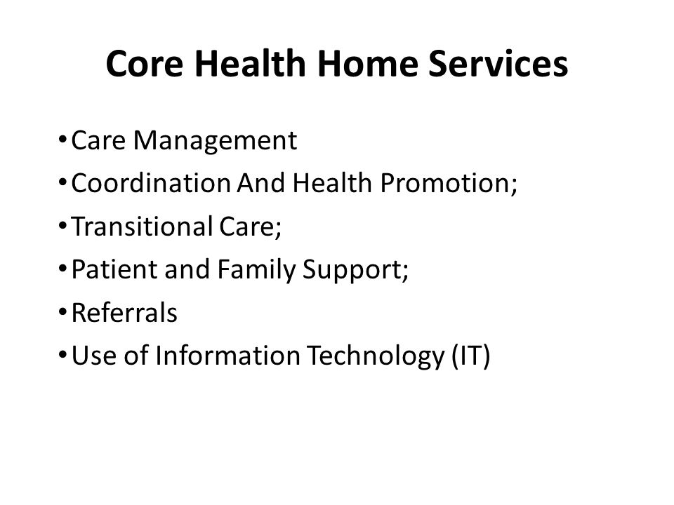 Core Health Home Services Care Management Coordination And Health Promotion; Transitional Care; Patient and Family Support; Referrals Use of Information Technology (IT)