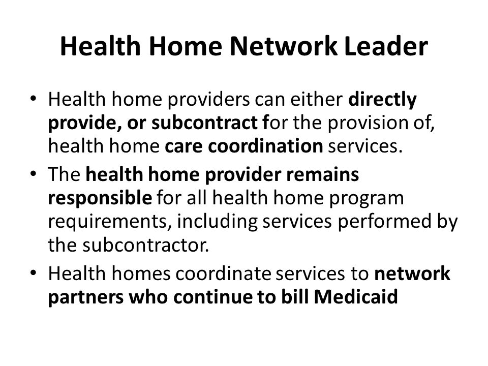 Health Home Network Leader Health home providers can either directly provide, or subcontract for the provision of, health home care coordination services.