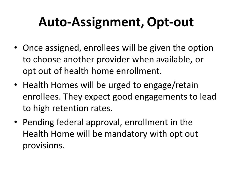 Auto-Assignment, Opt-out Once assigned, enrollees will be given the option to choose another provider when available, or opt out of health home enrollment.