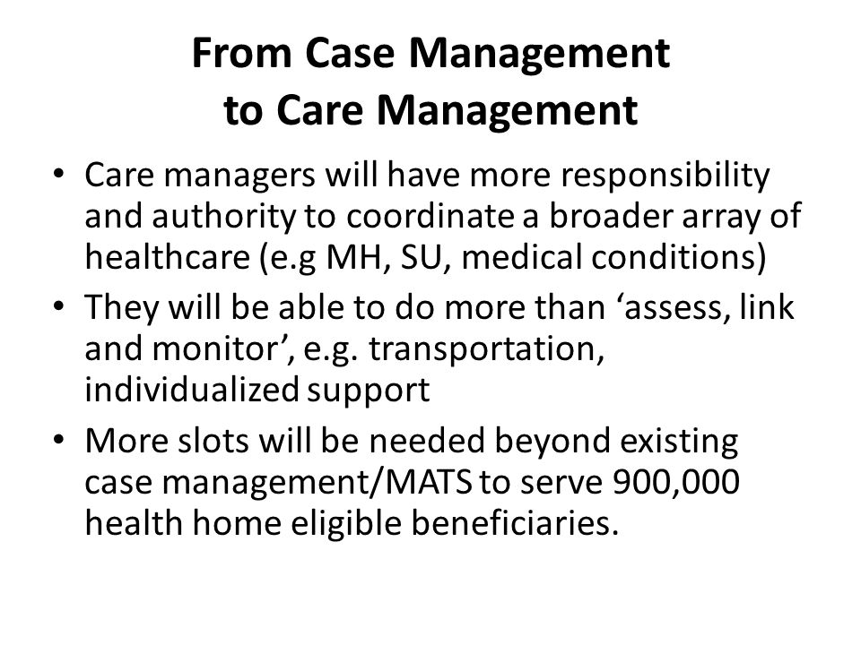 From Case Management to Care Management Care managers will have more responsibility and authority to coordinate a broader array of healthcare (e.g MH, SU, medical conditions) They will be able to do more than 'assess, link and monitor', e.g.