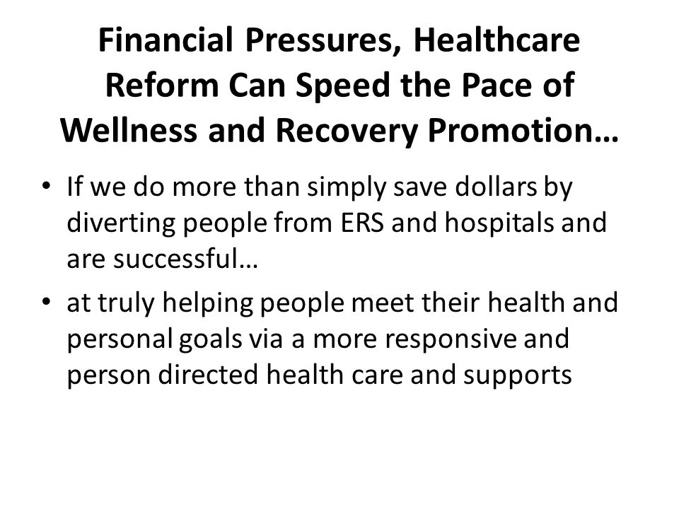 Financial Pressures, Healthcare Reform Can Speed the Pace of Wellness and Recovery Promotion… If we do more than simply save dollars by diverting people from ERS and hospitals and are successful… at truly helping people meet their health and personal goals via a more responsive and person directed health care and supports