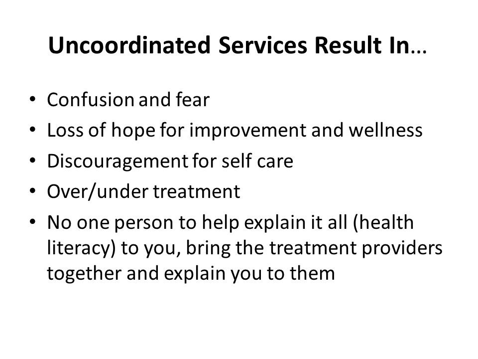 Uncoordinated Services Result In… Confusion and fear Loss of hope for improvement and wellness Discouragement for self care Over/under treatment No on