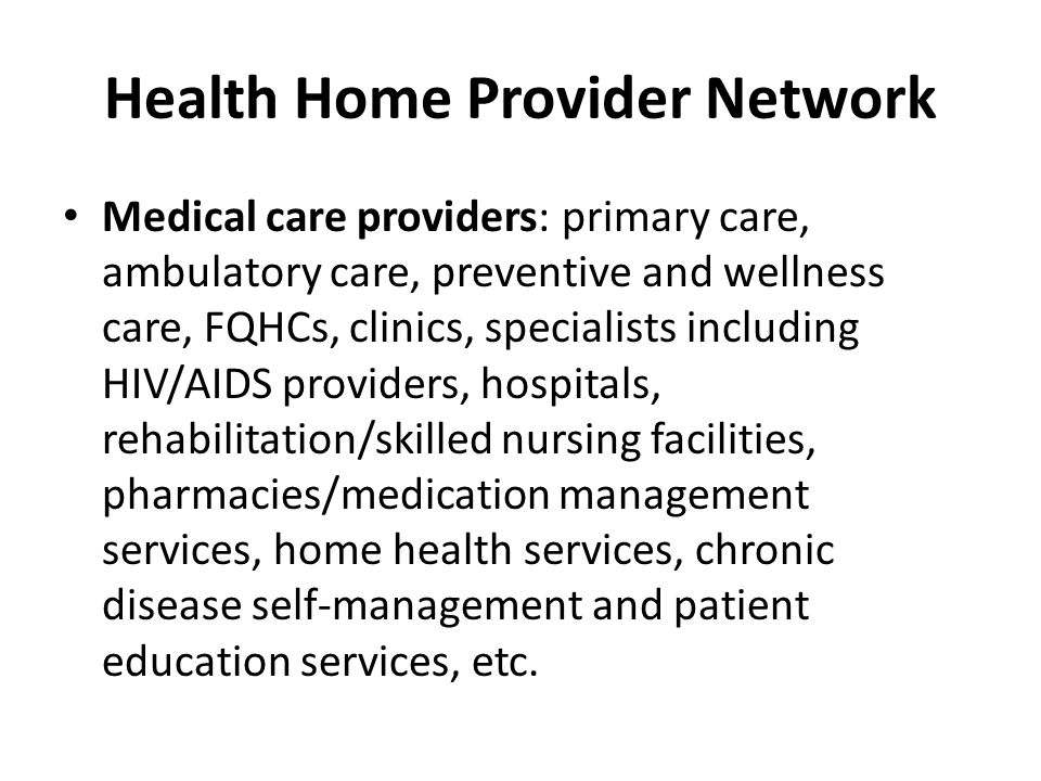 Health Home Provider Network Medical care providers: primary care, ambulatory care, preventive and wellness care, FQHCs, clinics, specialists includin