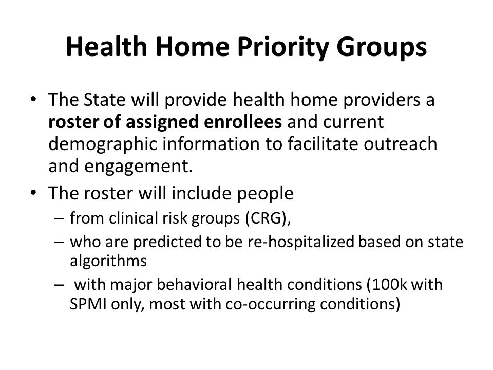 Health Home Priority Groups The State will provide health home providers a roster of assigned enrollees and current demographic information to facilit