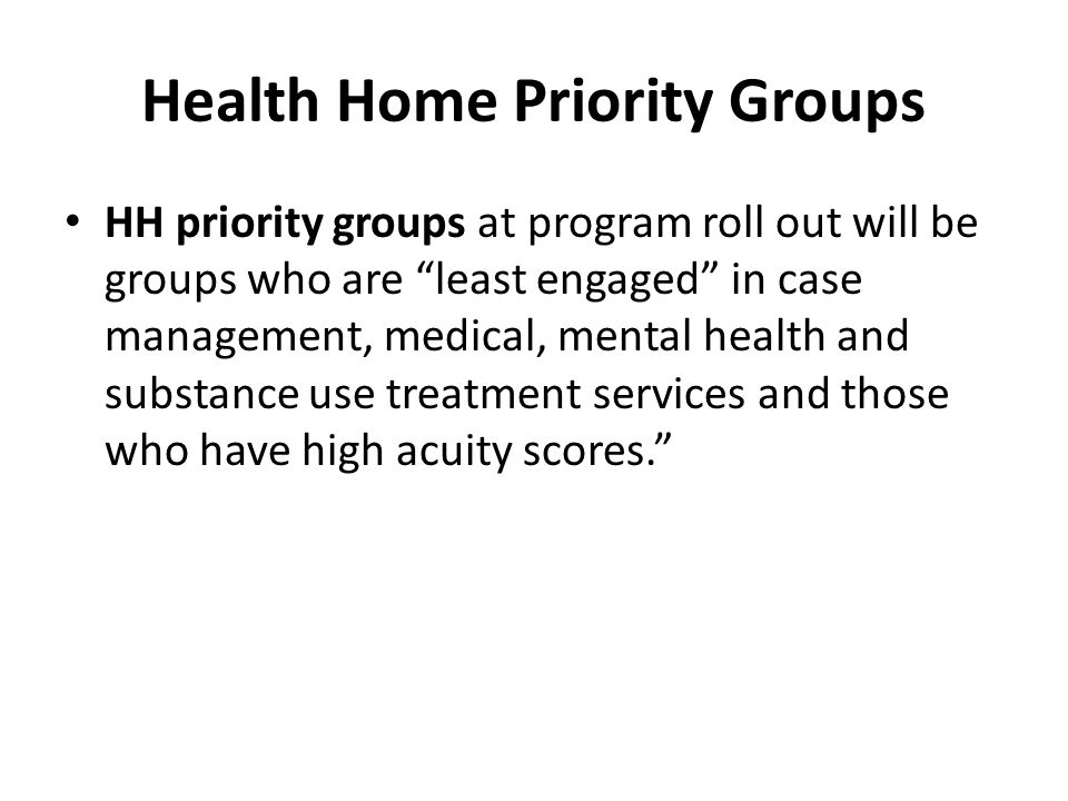 """Health Home Priority Groups HH priority groups at program roll out will be groups who are """"least engaged"""" in case management, medical, mental health a"""