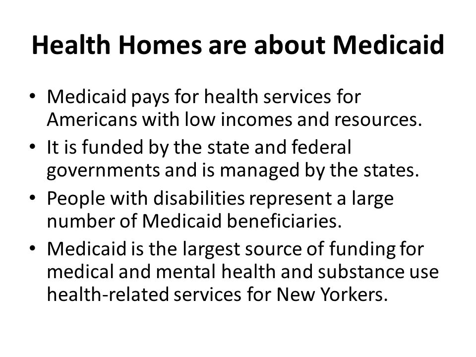 Health Homes are about Medicaid Medicaid pays for health services for Americans with low incomes and resources. It is funded by the state and federal
