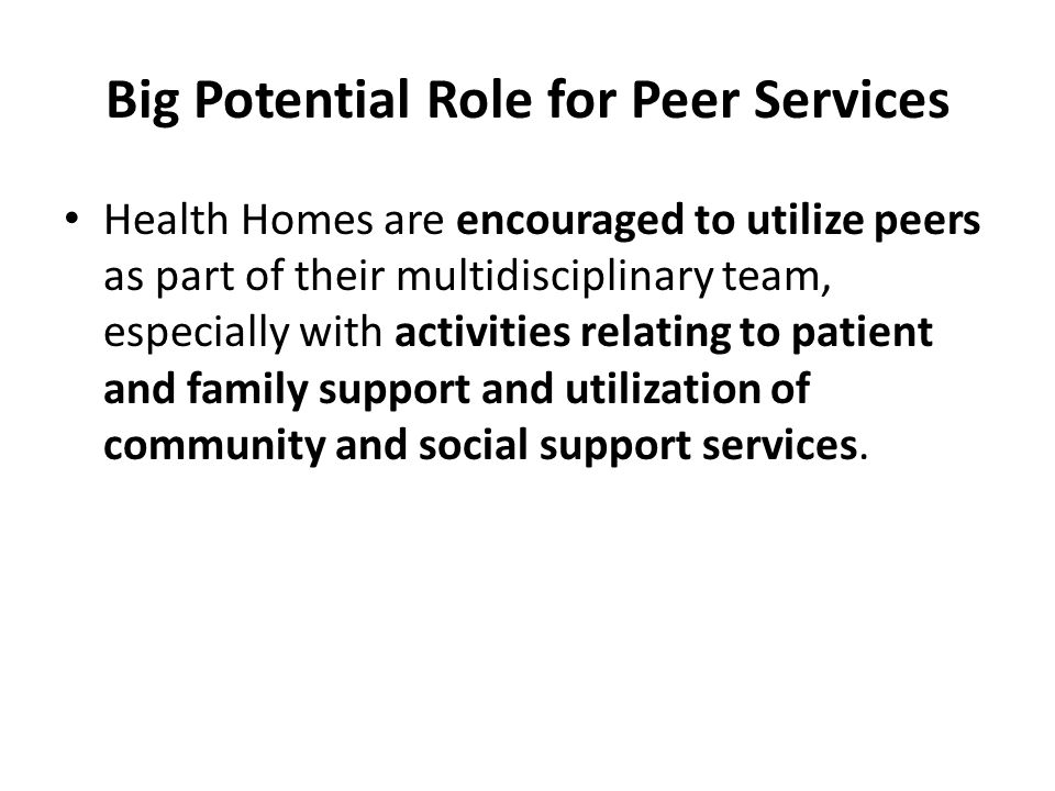Big Potential Role for Peer Services Health Homes are encouraged to utilize peers as part of their multidisciplinary team, especially with activities