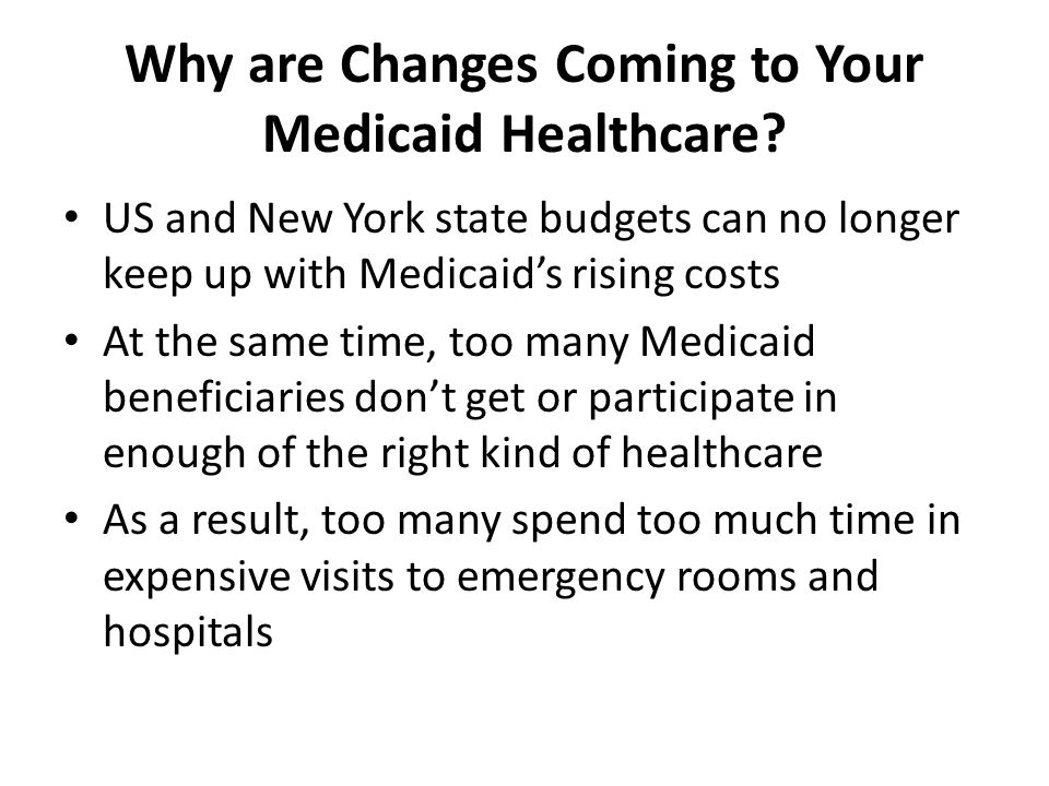 Why are Changes Coming to Your Medicaid Healthcare? US and New York state budgets can no longer keep up with Medicaid's rising costs At the same time,