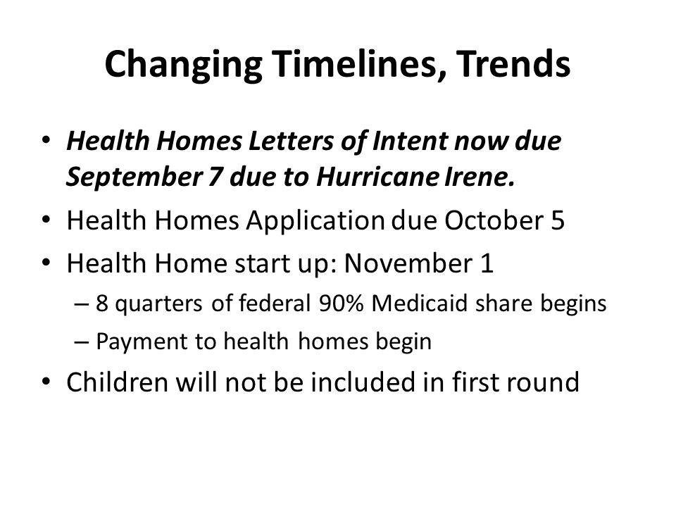 Changing Timelines, Trends Health Homes Letters of Intent now due September 7 due to Hurricane Irene. Health Homes Application due October 5 Health Ho