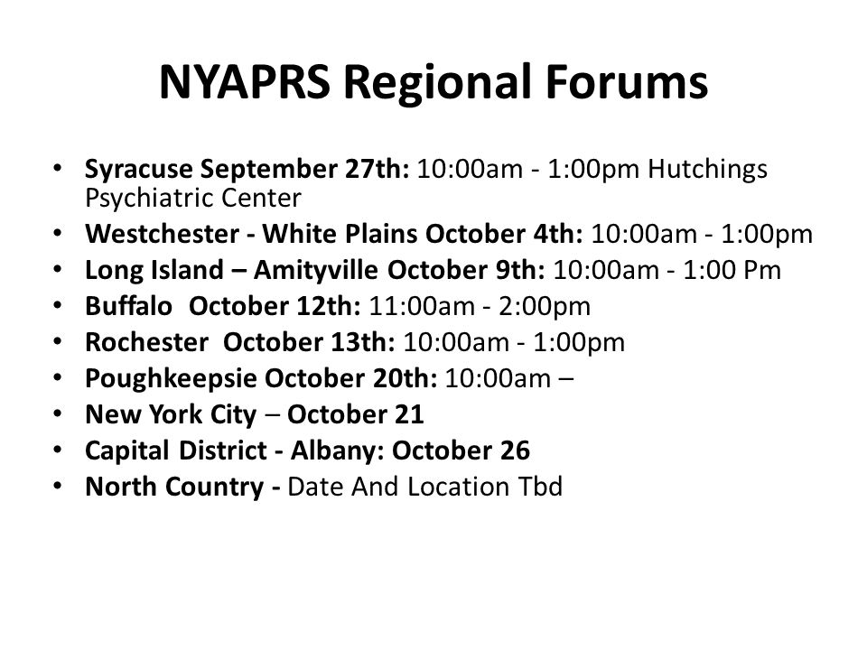 NYAPRS Regional Forums Syracuse September 27th: 10:00am - 1:00pm Hutchings Psychiatric Center Westchester - White Plains October 4th: 10:00am - 1:00pm