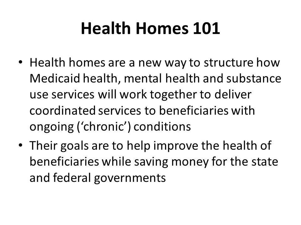 Health Homes 101 Health homes are a new way to structure how Medicaid health, mental health and substance use services will work together to deliver c
